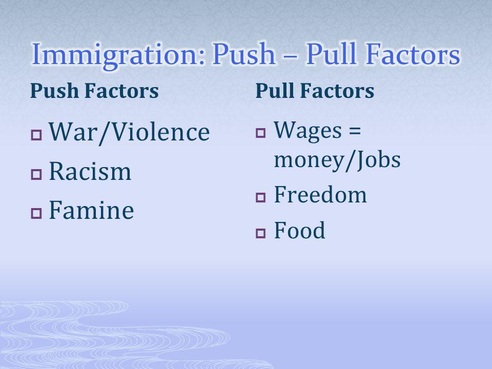 Push Factors  War/Violence  Racism  Famine Pull Factors  Wages = money/Jobs  Freedom  Food