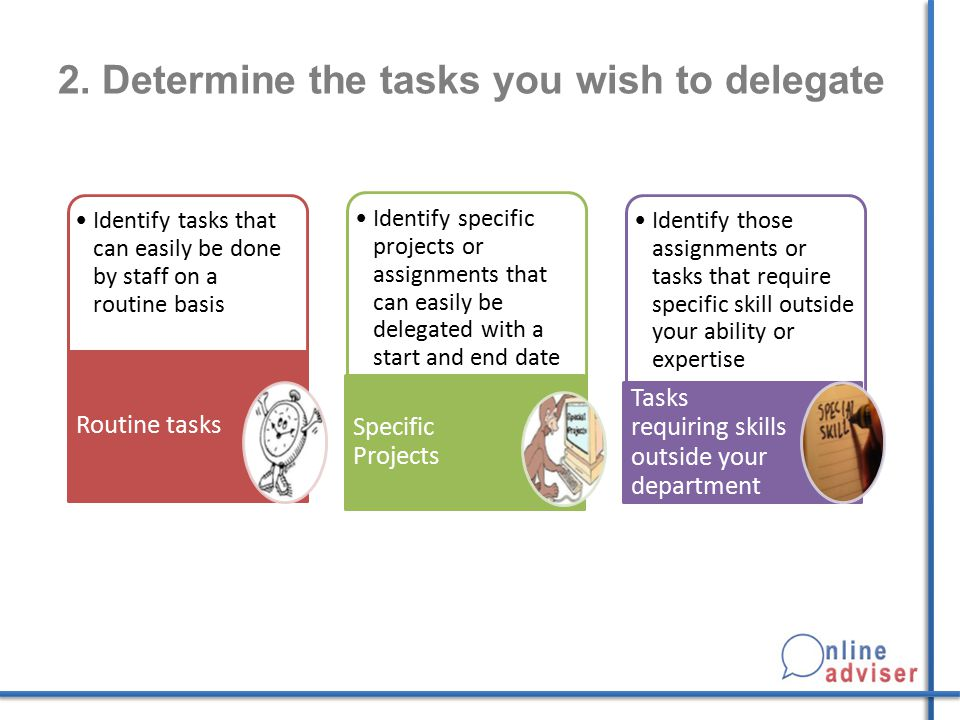 2. Determine the tasks you wish to delegate Identify tasks that can easily be done by staff on a routine basis Routine tasks Identify specific project