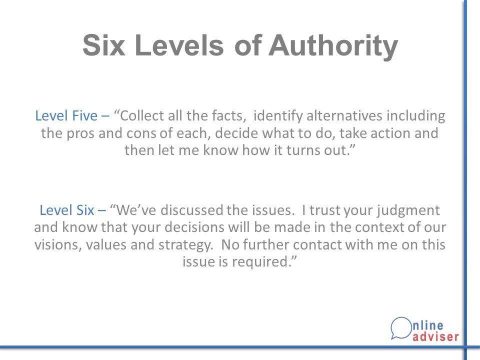 "Six Levels of Authority Level Five – ""Collect all the facts, identify alternatives including the pros and cons of each, decide what to do, take action"