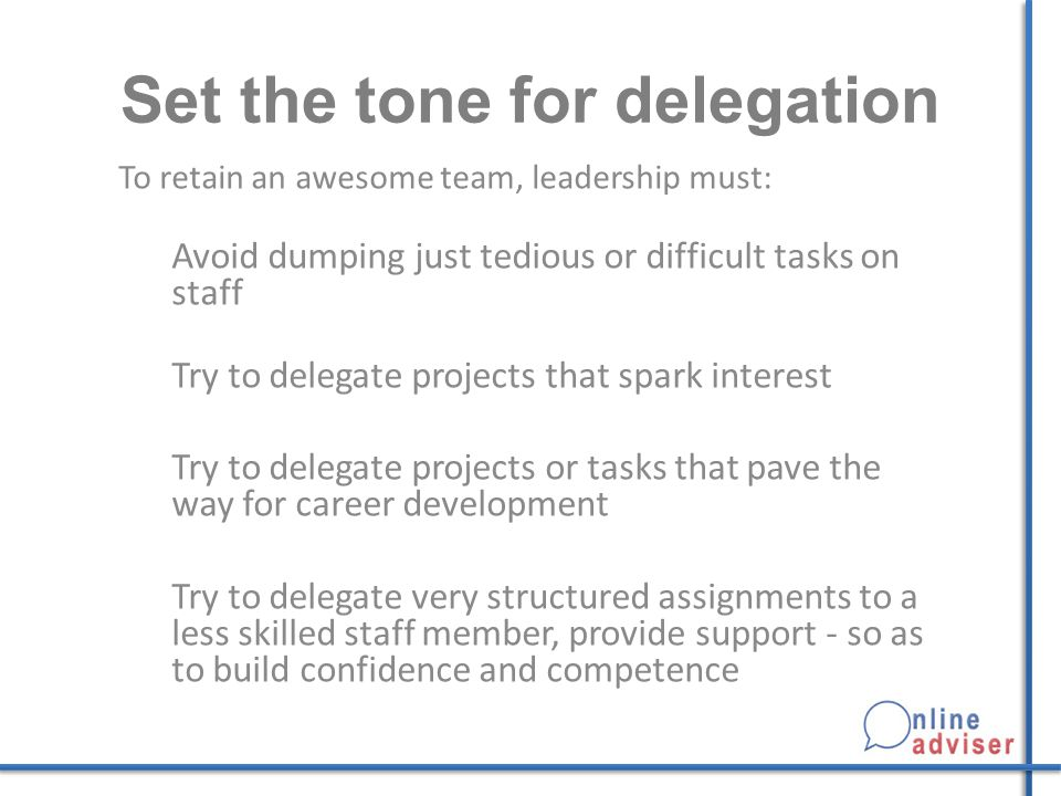 Set the tone for delegation To retain an awesome team, leadership must: Avoid dumping just tedious or difficult tasks on staff Try to delegate project