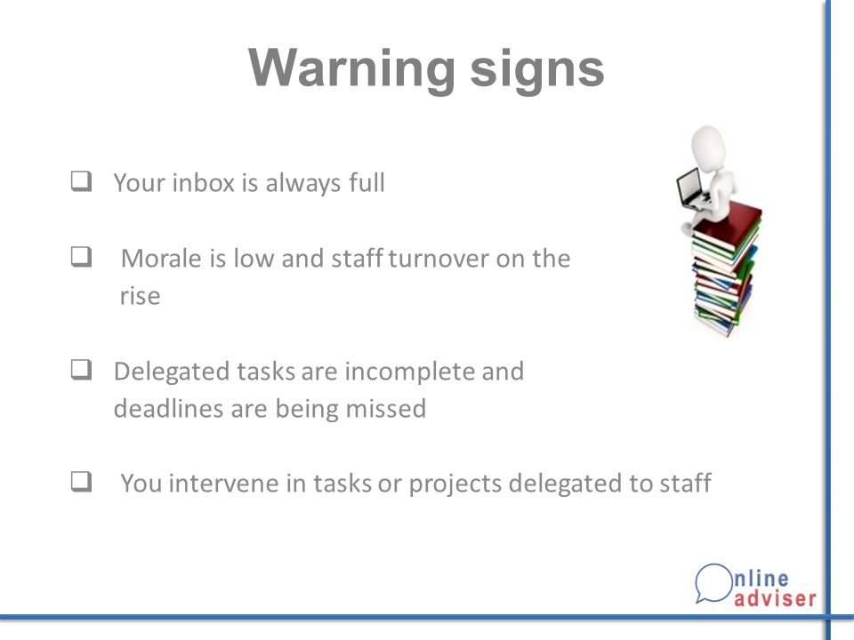 Warning signs  Your inbox is always full  Morale is low and staff turnover on the rise  Delegated tasks are incomplete and deadlines are being miss