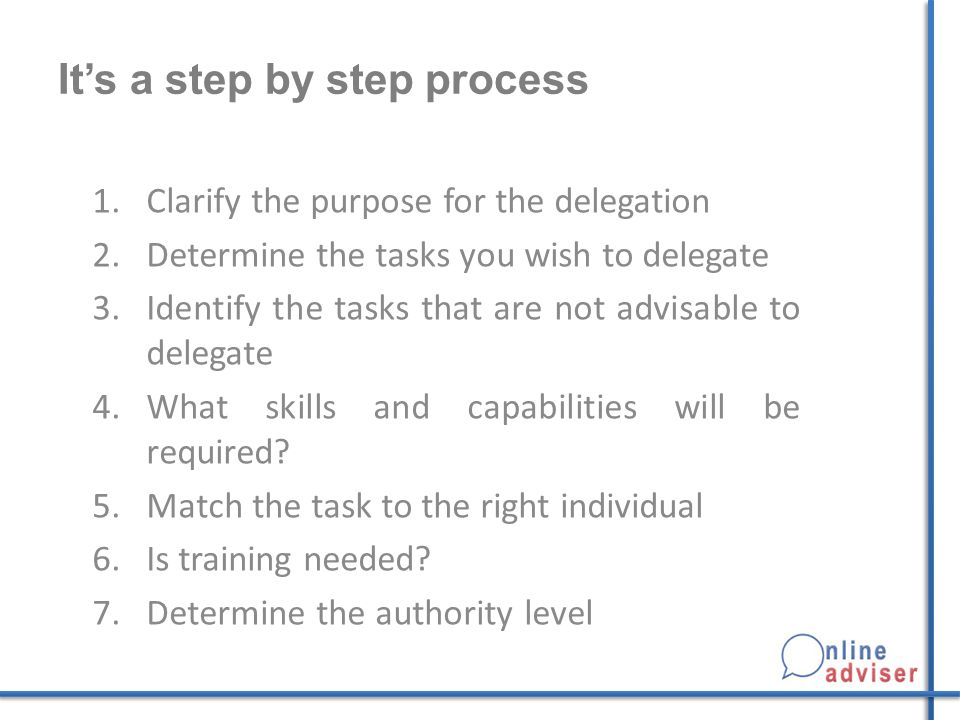 It's a step by step process 1.Clarify the purpose for the delegation 2.Determine the tasks you wish to delegate 3.Identify the tasks that are not advi