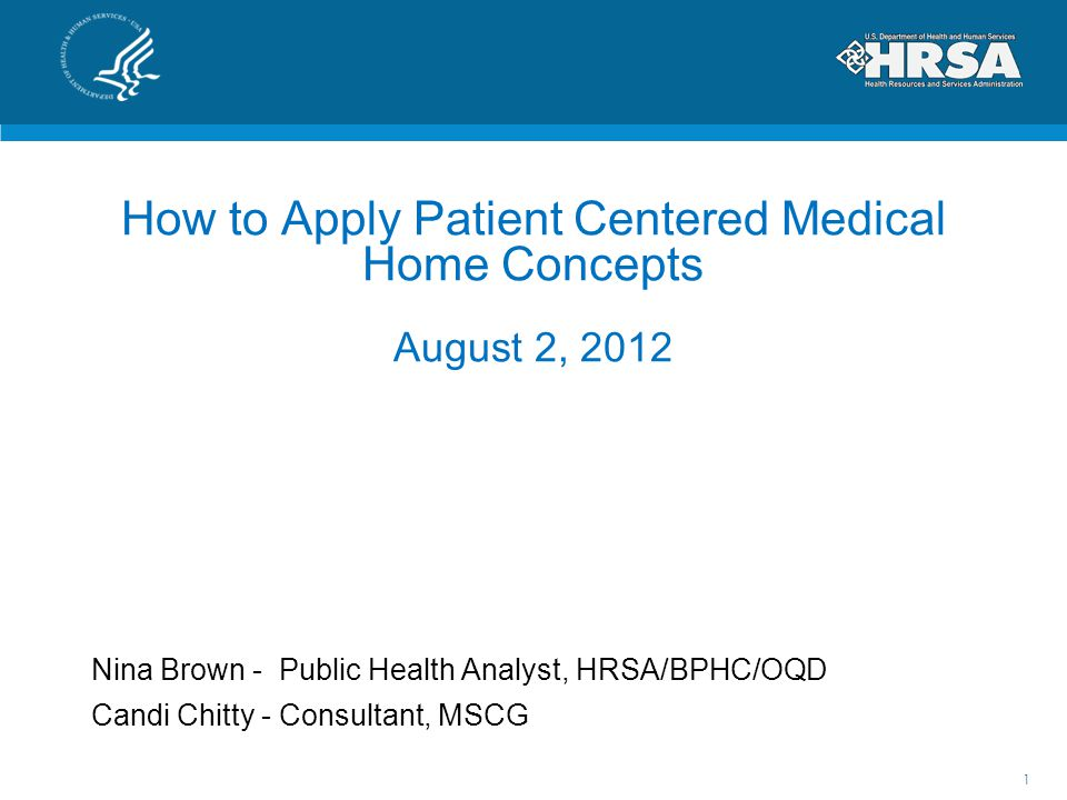 How to Apply Patient Centered Medical Home Concepts August 2, 2012 Nina Brown - Public Health Analyst, HRSA/BPHC/OQD Candi Chitty - Consultant, MSCG 1