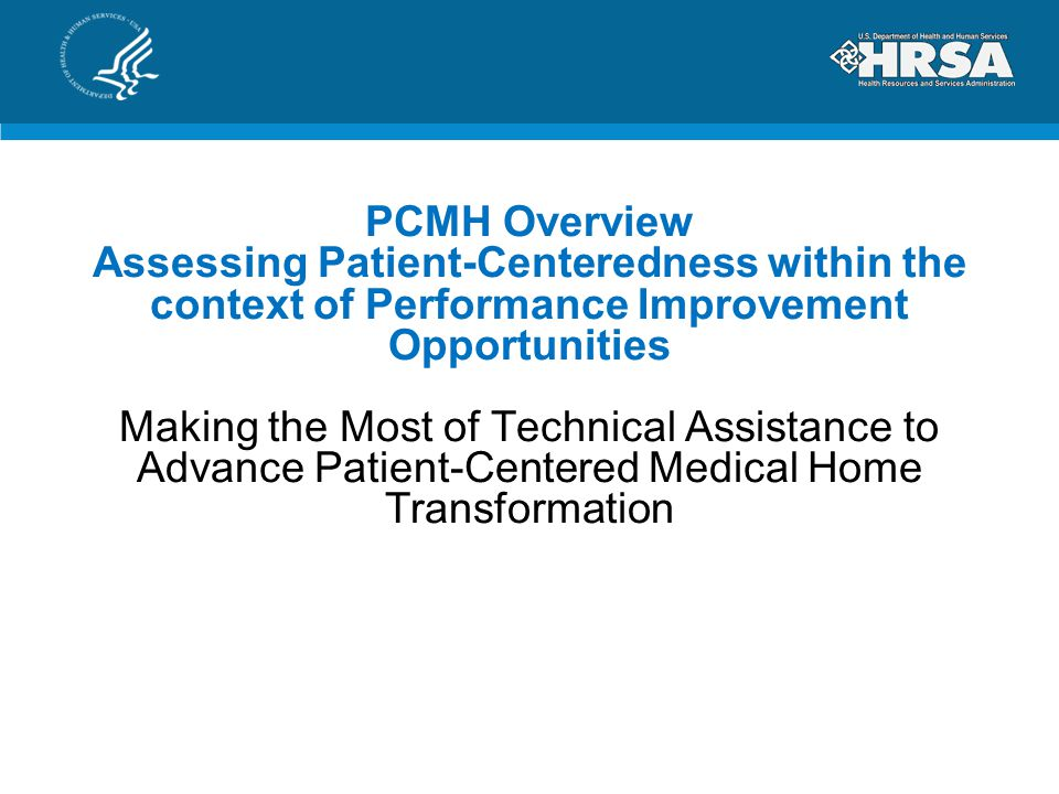 PCMH Overview Assessing Patient-Centeredness within the context of Performance Improvement Opportunities Making the Most of Technical Assistance to Advance Patient-Centered Medical Home Transformation