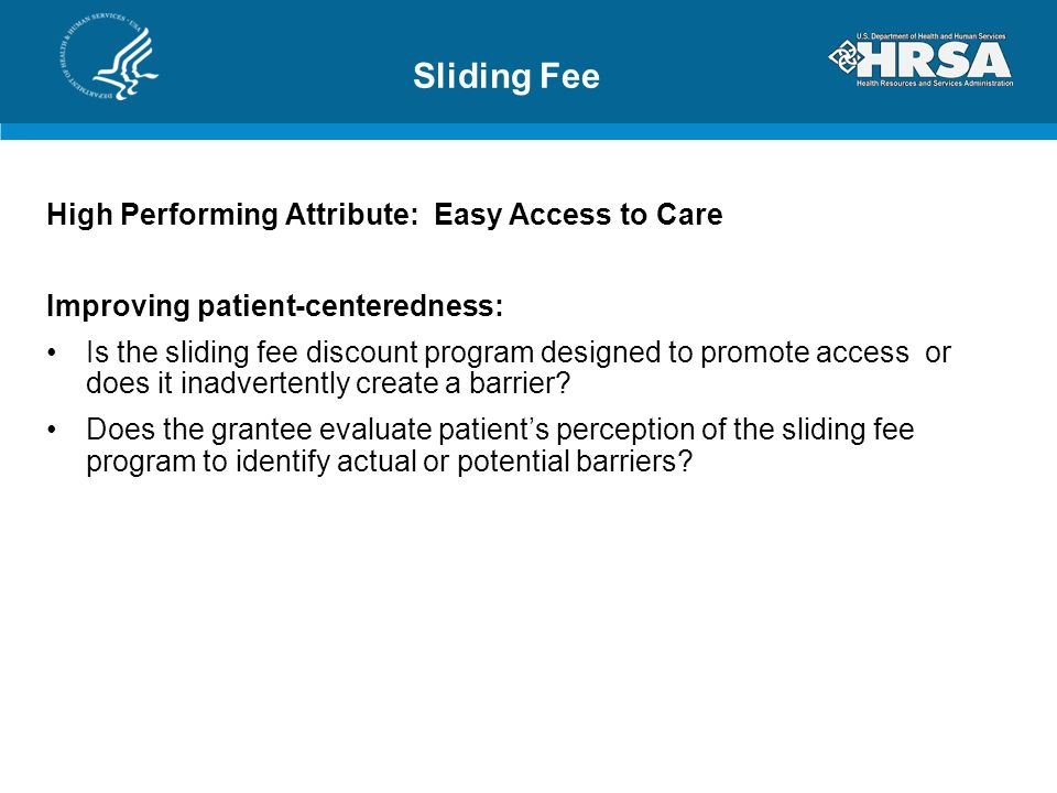 Sliding Fee High Performing Attribute: Easy Access to Care Improving patient-centeredness: Is the sliding fee discount program designed to promote access or does it inadvertently create a barrier.