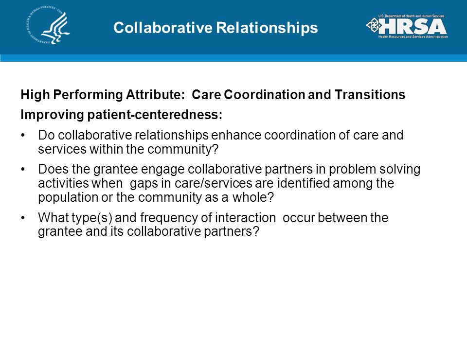 Collaborative Relationships High Performing Attribute: Care Coordination and Transitions Improving patient-centeredness: Do collaborative relationships enhance coordination of care and services within the community.