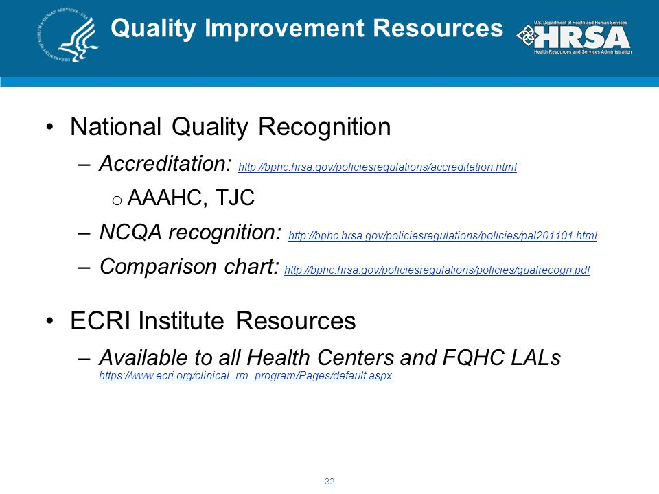 Quality Improvement Resources National Quality Recognition –Accreditation: http://bphc.hrsa.gov/policiesregulations/accreditation.html http://bphc.hrsa.gov/policiesregulations/accreditation.html o AAAHC, TJC –NCQA recognition: http://bphc.hrsa.gov/policiesregulations/policies/pal201101.html http://bphc.hrsa.gov/policiesregulations/policies/pal201101.html –Comparison chart: http://bphc.hrsa.gov/policiesregulations/policies/qualrecogn.pdf http://bphc.hrsa.gov/policiesregulations/policies/qualrecogn.pdf ECRI Institute Resources –Available to all Health Centers and FQHC LALs https://www.ecri.org/clinical_rm_program/Pages/default.aspx https://www.ecri.org/clinical_rm_program/Pages/default.aspx 32