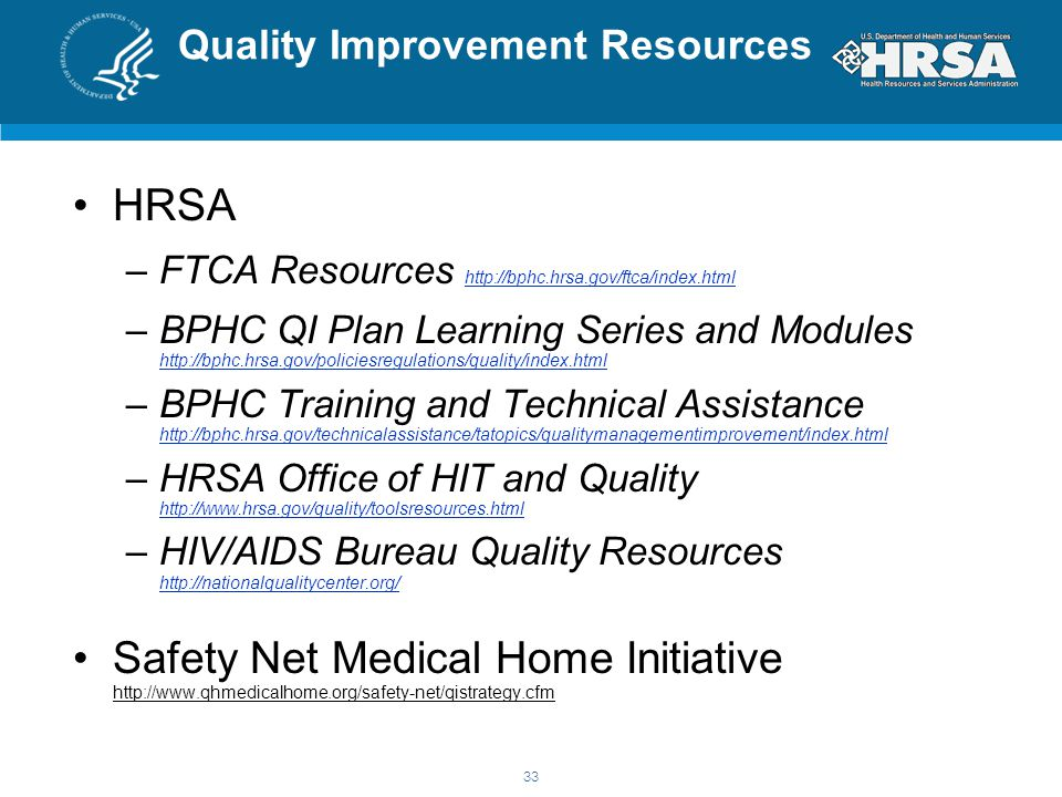 Quality Improvement Resources HRSA –FTCA Resources http://bphc.hrsa.gov/ftca/index.html http://bphc.hrsa.gov/ftca/index.html –BPHC QI Plan Learning Series and Modules http://bphc.hrsa.gov/policiesregulations/quality/index.html http://bphc.hrsa.gov/policiesregulations/quality/index.html –BPHC Training and Technical Assistance http://bphc.hrsa.gov/technicalassistance/tatopics/qualitymanagementimprovement/index.html http://bphc.hrsa.gov/technicalassistance/tatopics/qualitymanagementimprovement/index.html –HRSA Office of HIT and Quality http://www.hrsa.gov/quality/toolsresources.html http://www.hrsa.gov/quality/toolsresources.html –HIV/AIDS Bureau Quality Resources http://nationalqualitycenter.org/ http://nationalqualitycenter.org/ Safety Net Medical Home Initiative http://www.qhmedicalhome.org/safety-net/qistrategy.cfm 33