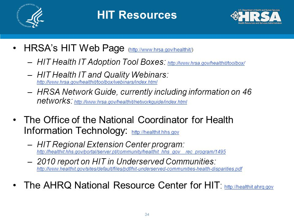 HIT Resources HRSA's HIT Web Page (http://www.hrsa.gov/healthit/)http://www.hrsa.gov/healthit/ –HIT Health IT Adoption Tool Boxes: http://www.hrsa.gov/healthit/toolbox/ http://www.hrsa.gov/healthit/toolbox/ –HIT Health IT and Quality Webinars: http://www.hrsa.gov/healthit/toolbox/webinars/index.html http://www.hrsa.gov/healthit/toolbox/webinars/index.html –HRSA Network Guide, currently including information on 46 networks: http://www.hrsa.gov/healthit/networkguide/index.html http://www.hrsa.gov/healthit/networkguide/index.html The Office of the National Coordinator for Health Information Technology: http://healthit.hhs.gov http://healthit.hhs.gov –HIT Regional Extension Center program: http://healthit.hhs.gov/portal/server.pt/community/healthit_hhs_gov__rec_program/1495 http://healthit.hhs.gov/portal/server.pt/community/healthit_hhs_gov__rec_program/1495 –2010 report on HIT in Underserved Communities: http://www.healthit.gov/sites/default/files/pdf/hit-underserved-communities-health-disparities.pdf http://www.healthit.gov/sites/default/files/pdf/hit-underserved-communities-health-disparities.pdf The AHRQ National Resource Center for HIT : http://healthit.ahrq.gov http://healthit.ahrq.gov 34