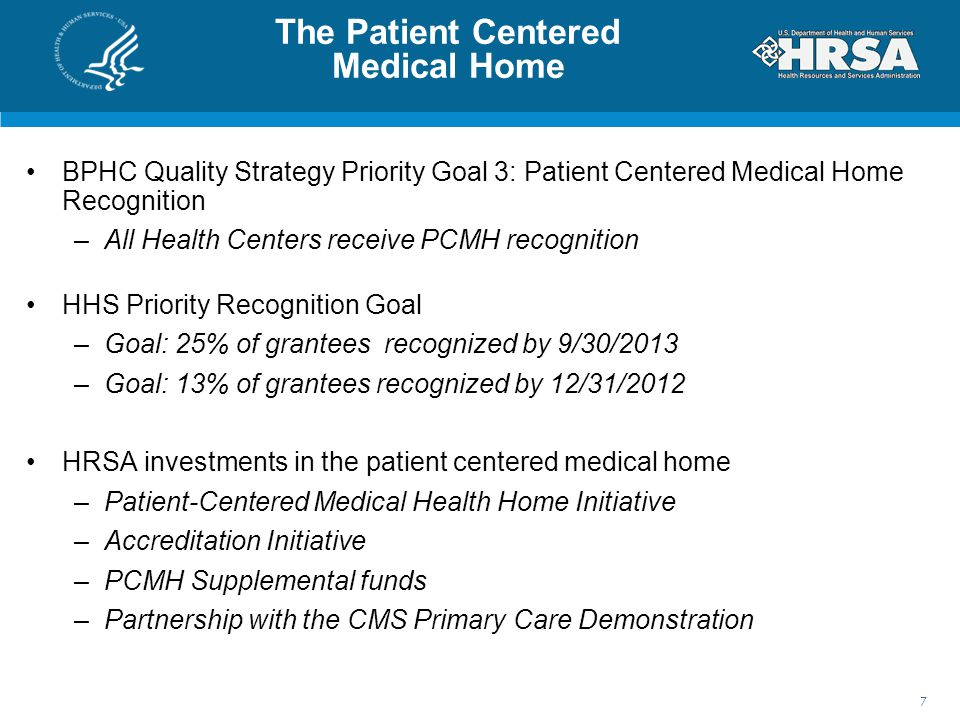 BPHC Quality Strategy Priority Goal 3: Patient Centered Medical Home Recognition –All Health Centers receive PCMH recognition HHS Priority Recognition Goal –Goal: 25% of grantees recognized by 9/30/2013 –Goal: 13% of grantees recognized by 12/31/2012 HRSA investments in the patient centered medical home –Patient-Centered Medical Health Home Initiative –Accreditation Initiative –PCMH Supplemental funds –Partnership with the CMS Primary Care Demonstration 7 The Patient Centered Medical Home