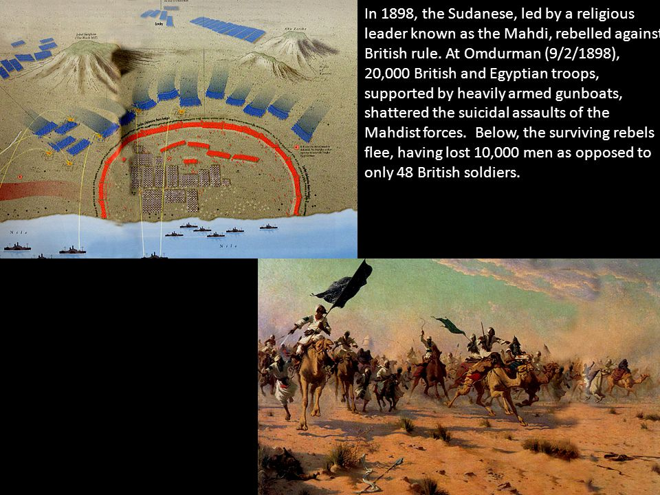 In 1898, the Sudanese, led by a religious leader known as the Mahdi, rebelled against British rule. At Omdurman (9/2/1898), 20,000 British and Egyptia