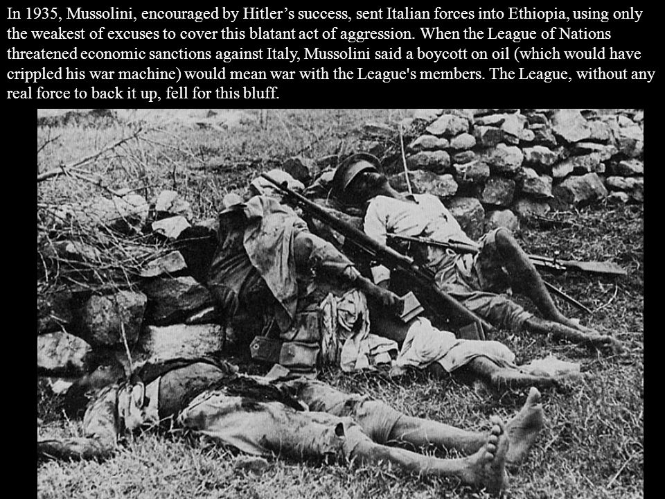 In 1935, Mussolini, encouraged by Hitler's success, sent Italian forces into Ethiopia, using only the weakest of excuses to cover this blatant act of
