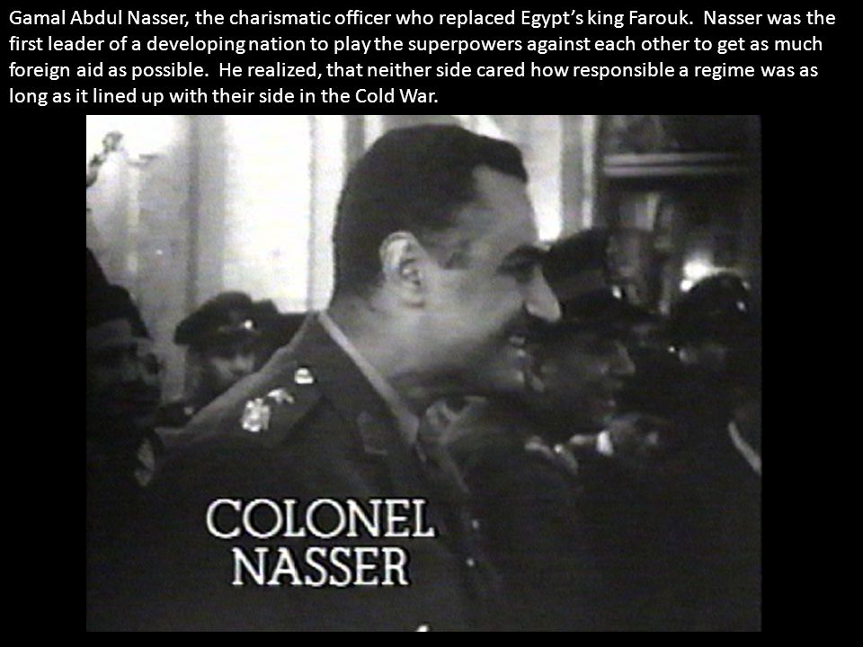 Gamal Abdul Nasser, the charismatic officer who replaced Egypt's king Farouk. Nasser was the first leader of a developing nation to play the superpowe
