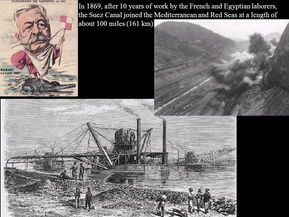 In 1869, after 10 years of work by the French and Egyptian laborers, the Suez Canal joined the Mediterranean and Red Seas at a length of about 100 mil