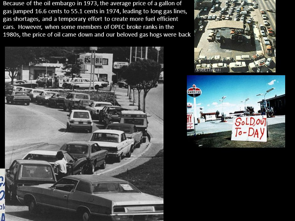Because of the oil embargo in 1973, the average price of a gallon of gas jumped 16.6 cents to 55.1 cents in 1974, leading to long gas lines, gas shortages, and a temporary effort to create more fuel efficient cars.