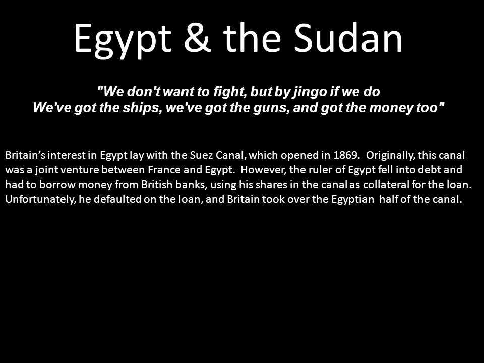 Egypt & the Sudan We don t want to fight, but by jingo if we do We ve got the ships, we ve got the guns, and got the money too Britain's interest in Egypt lay with the Suez Canal, which opened in 1869.