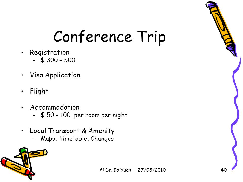 Conference Trip Registration –$ 300 – 500 Visa Application Flight Accommodation –$ 50 – 100 per room per night Local Transport & Amenity –Maps, Timetable, Changes © Dr.