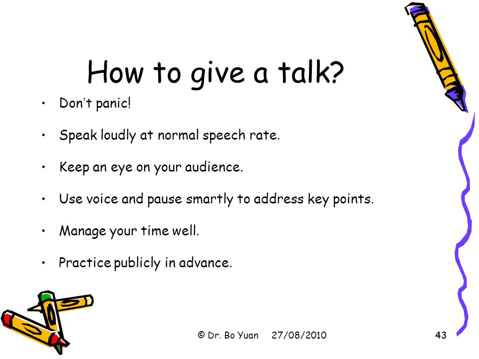 43 How to give a talk.Don ' t panic. Speak loudly at normal speech rate.