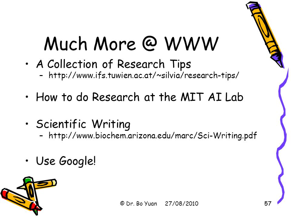 57 Much More @ WWW A Collection of Research Tips –http://www.ifs.tuwien.ac.at/~silvia/research-tips/ How to do Research at the MIT AI Lab Scientific Writing –http://www.biochem.arizona.edu/marc/Sci-Writing.pdf Use Google.