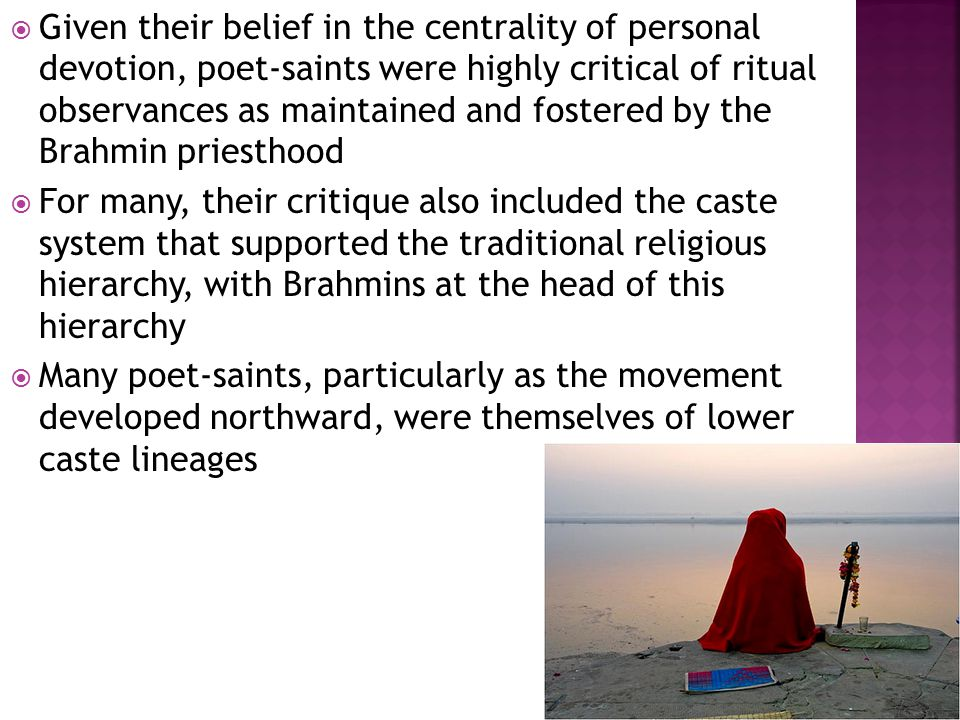  Given their belief in the centrality of personal devotion, poet-saints were highly critical of ritual observances as maintained and fostered by the Brahmin priesthood  For many, their critique also included the caste system that supported the traditional religious hierarchy, with Brahmins at the head of this hierarchy  Many poet-saints, particularly as the movement developed northward, were themselves of lower caste lineages