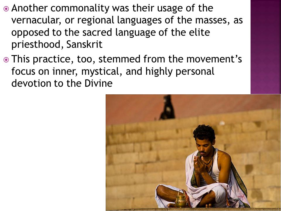  Another commonality was their usage of the vernacular, or regional languages of the masses, as opposed to the sacred language of the elite priesthood, Sanskrit  This practice, too, stemmed from the movement's focus on inner, mystical, and highly personal devotion to the Divine