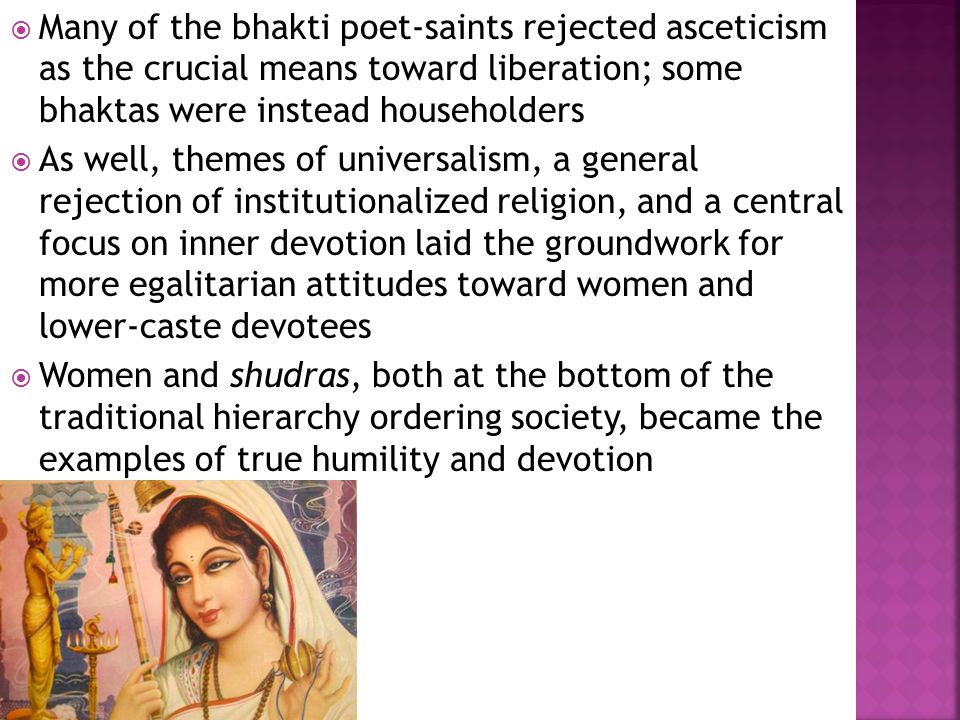  Many of the bhakti poet-saints rejected asceticism as the crucial means toward liberation; some bhaktas were instead householders  As well, themes of universalism, a general rejection of institutionalized religion, and a central focus on inner devotion laid the groundwork for more egalitarian attitudes toward women and lower-caste devotees  Women and shudras, both at the bottom of the traditional hierarchy ordering society, became the examples of true humility and devotion