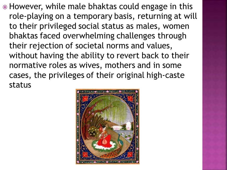  However, while male bhaktas could engage in this role-playing on a temporary basis, returning at will to their privileged social status as males, women bhaktas faced overwhelming challenges through their rejection of societal norms and values, without having the ability to revert back to their normative roles as wives, mothers and in some cases, the privileges of their original high-caste status