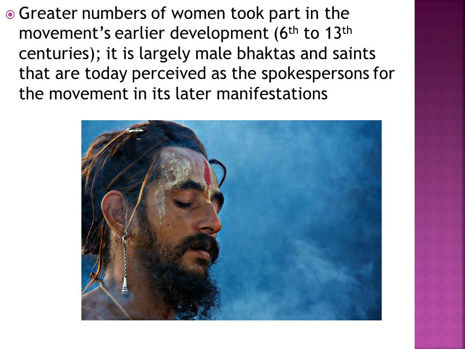  Greater numbers of women took part in the movement's earlier development (6 th to 13 th centuries); it is largely male bhaktas and saints that are today perceived as the spokespersons for the movement in its later manifestations