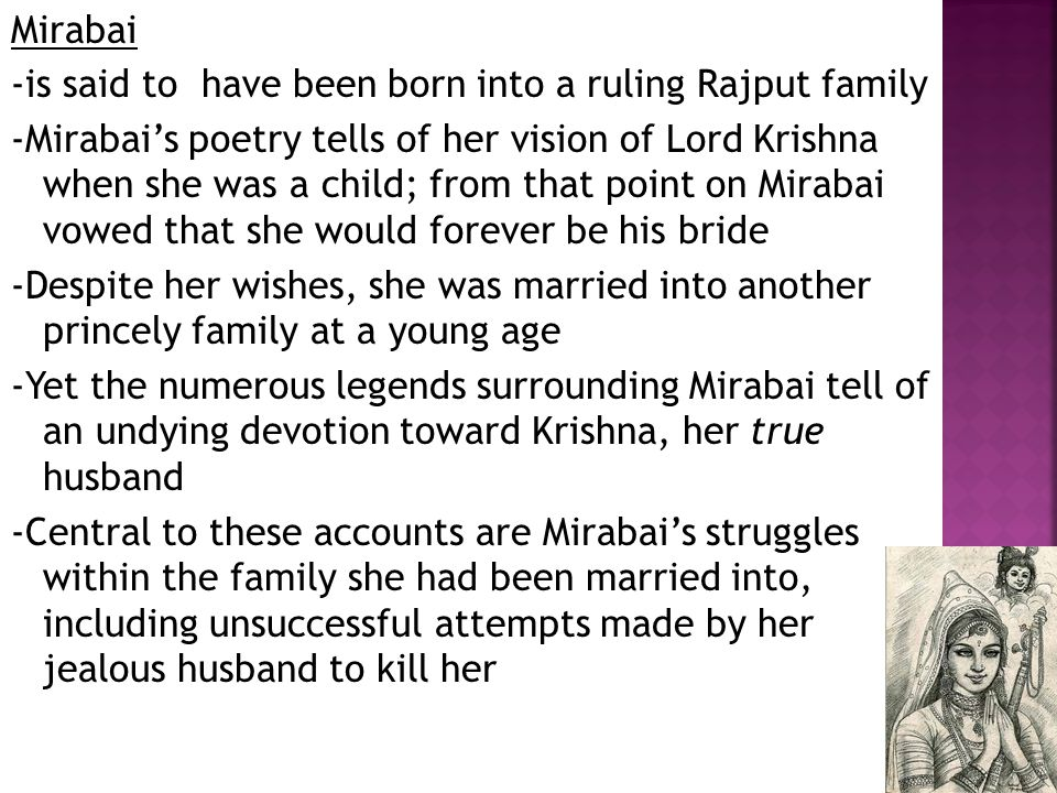 Mirabai -is said to have been born into a ruling Rajput family -Mirabai's poetry tells of her vision of Lord Krishna when she was a child; from that point on Mirabai vowed that she would forever be his bride -Despite her wishes, she was married into another princely family at a young age -Yet the numerous legends surrounding Mirabai tell of an undying devotion toward Krishna, her true husband -Central to these accounts are Mirabai's struggles within the family she had been married into, including unsuccessful attempts made by her jealous husband to kill her