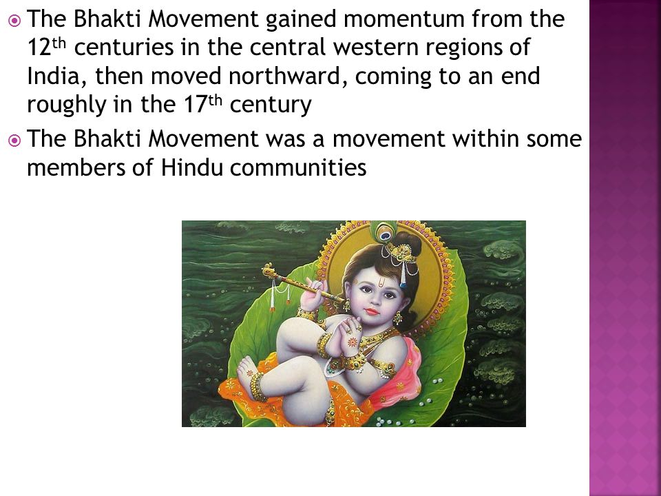  The Bhakti Movement gained momentum from the 12 th centuries in the central western regions of India, then moved northward, coming to an end roughly in the 17 th century  The Bhakti Movement was a movement within some members of Hindu communities