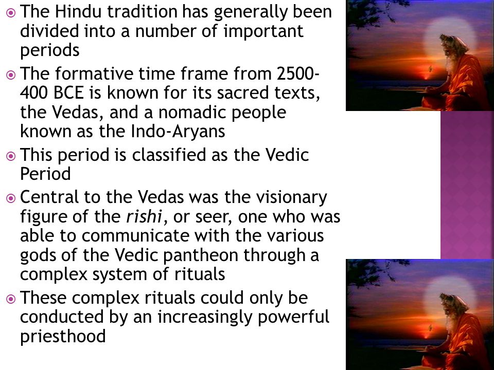  The Hindu tradition has generally been divided into a number of important periods  The formative time frame from 2500- 400 BCE is known for its sacred texts, the Vedas, and a nomadic people known as the Indo-Aryans  This period is classified as the Vedic Period  Central to the Vedas was the visionary figure of the rishi, or seer, one who was able to communicate with the various gods of the Vedic pantheon through a complex system of rituals  These complex rituals could only be conducted by an increasingly powerful priesthood