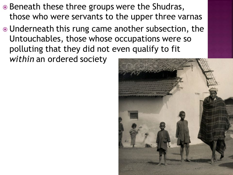  Beneath these three groups were the Shudras, those who were servants to the upper three varnas  Underneath this rung came another subsection, the Untouchables, those whose occupations were so polluting that they did not even qualify to fit within an ordered society