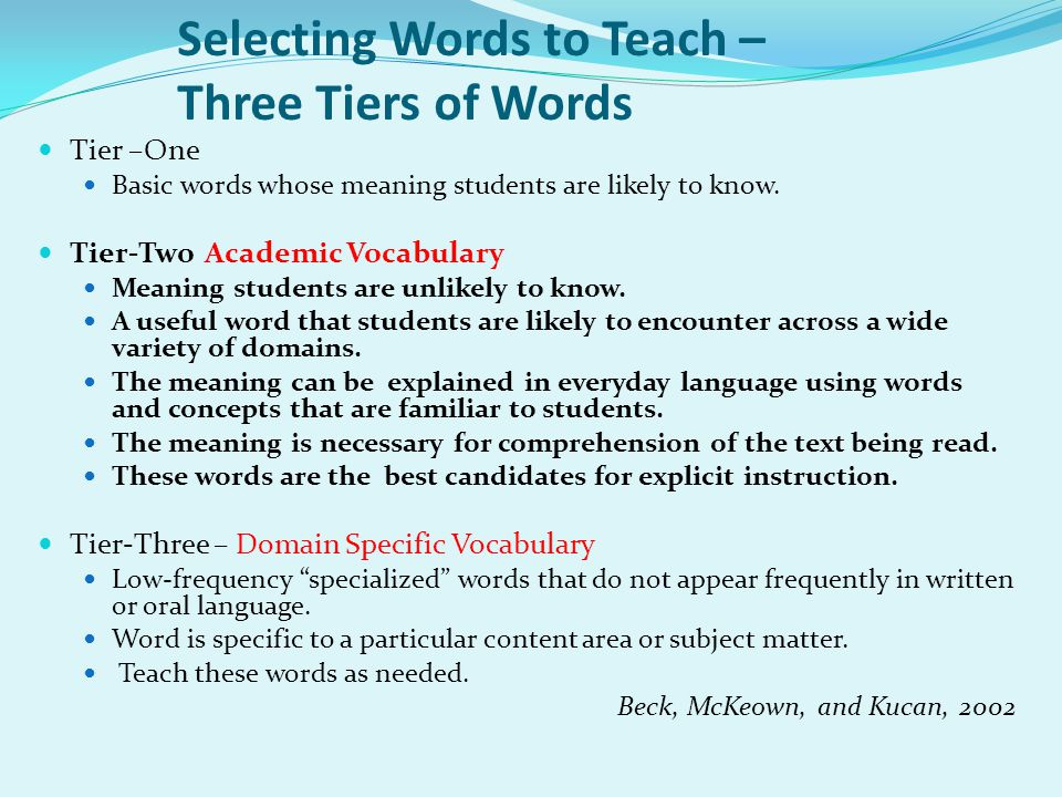 Selecting Words to Teach – Three Tiers of Words Tier –One Basic words whose meaning students are likely to know.