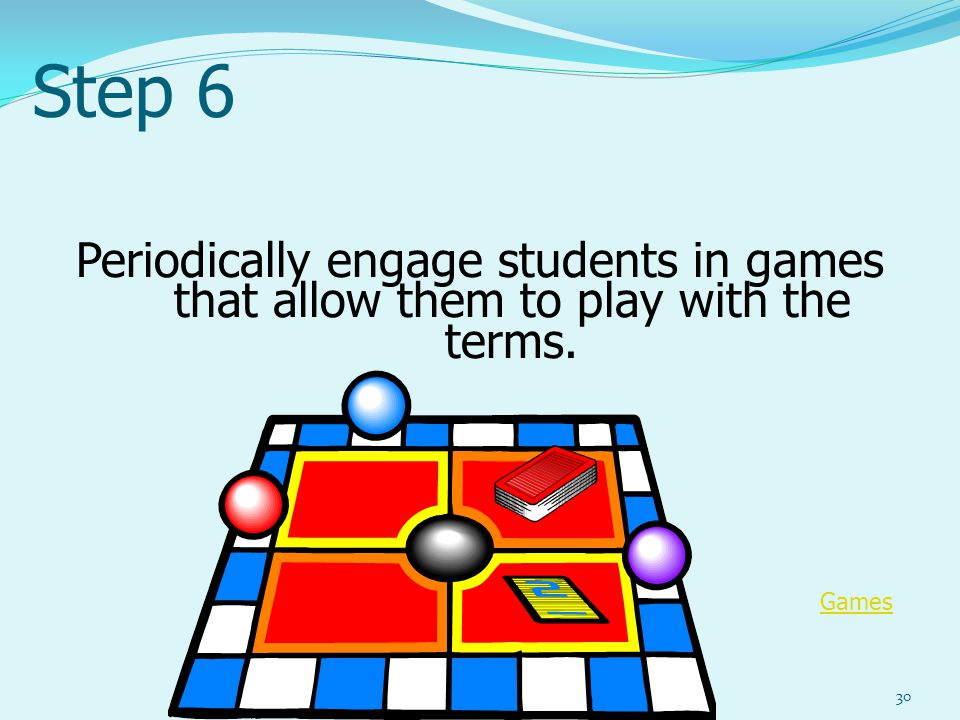 Step 6 Periodically engage students in games that allow them to play with the terms. 30 Games
