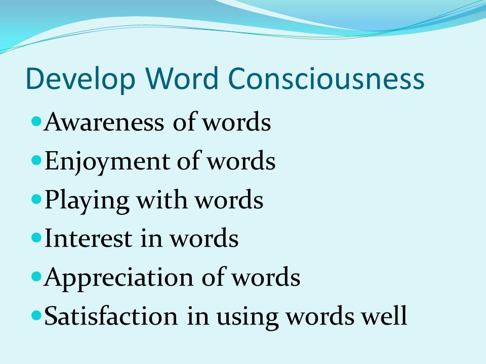 Develop Word Consciousness Awareness of words Enjoyment of words Playing with words Interest in words Appreciation of words Satisfaction in using words well