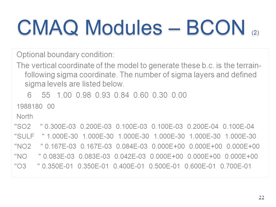 22 CMAQ Modules – BCON (2) Optional boundary condition: The vertical coordinate of the model to generate these b.c. is the terrain- following sigma co