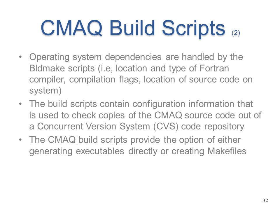 32 CMAQ Build Scripts (2) Operating system dependencies are handled by the Bldmake scripts (i.e, location and type of Fortran compiler, compilation fl