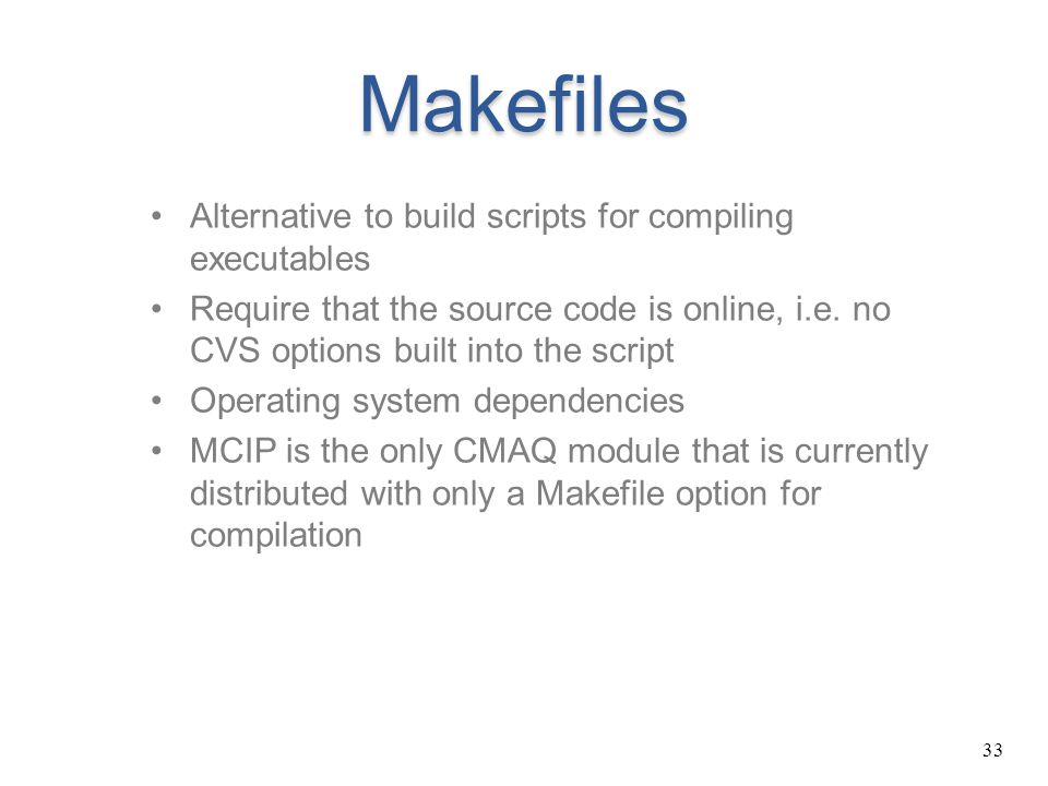 33 Makefiles Alternative to build scripts for compiling executables Require that the source code is online, i.e. no CVS options built into the script