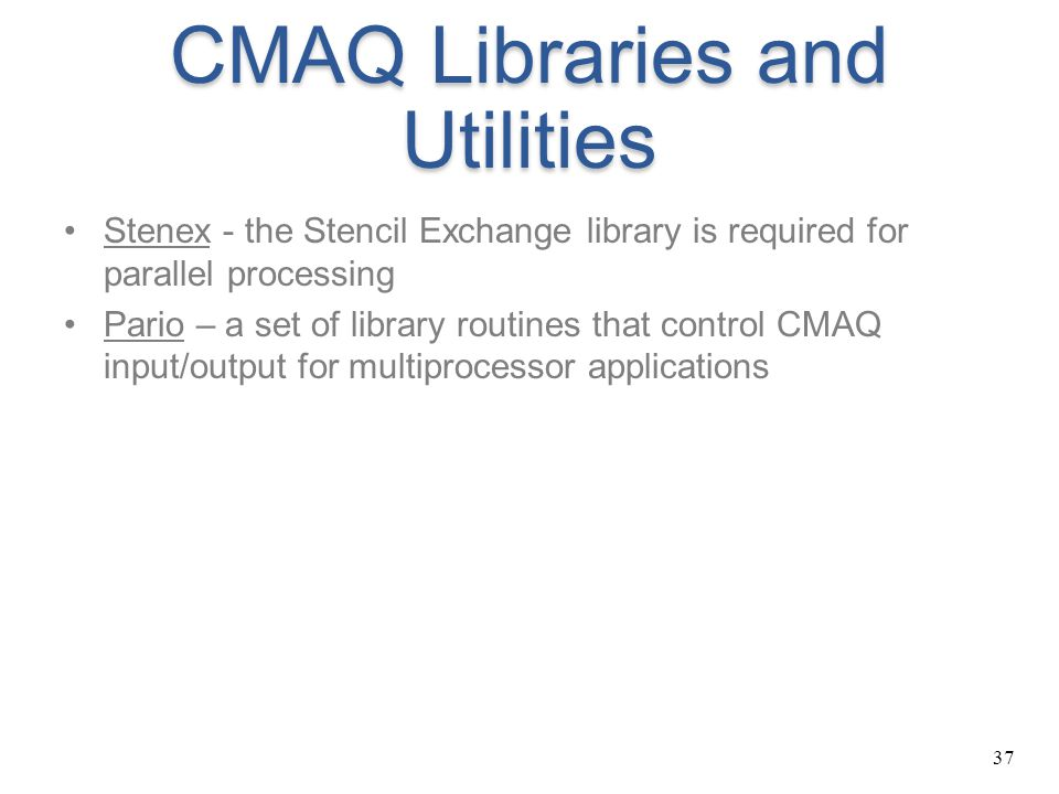 37 CMAQ Libraries and Utilities Stenex - the Stencil Exchange library is required for parallel processing Pario – a set of library routines that contr
