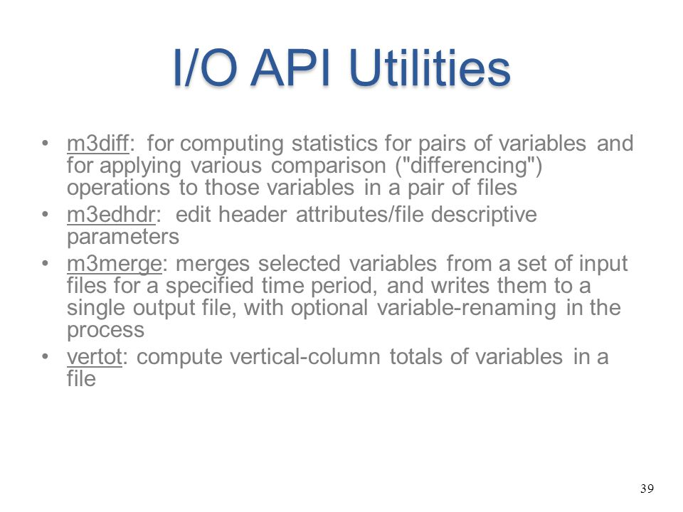 39 I/O API Utilities m3diff: for computing statistics for pairs of variables and for applying various comparison (