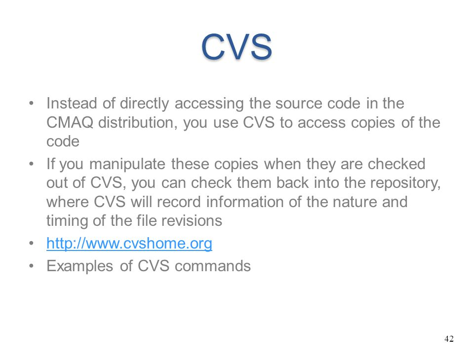 42 CVS Instead of directly accessing the source code in the CMAQ distribution, you use CVS to access copies of the code If you manipulate these copies