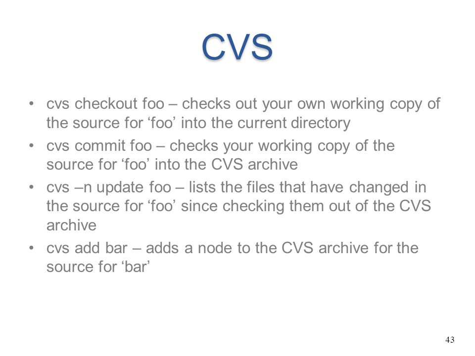 43 CVS cvs checkout foo – checks out your own working copy of the source for 'foo' into the current directory cvs commit foo – checks your working cop