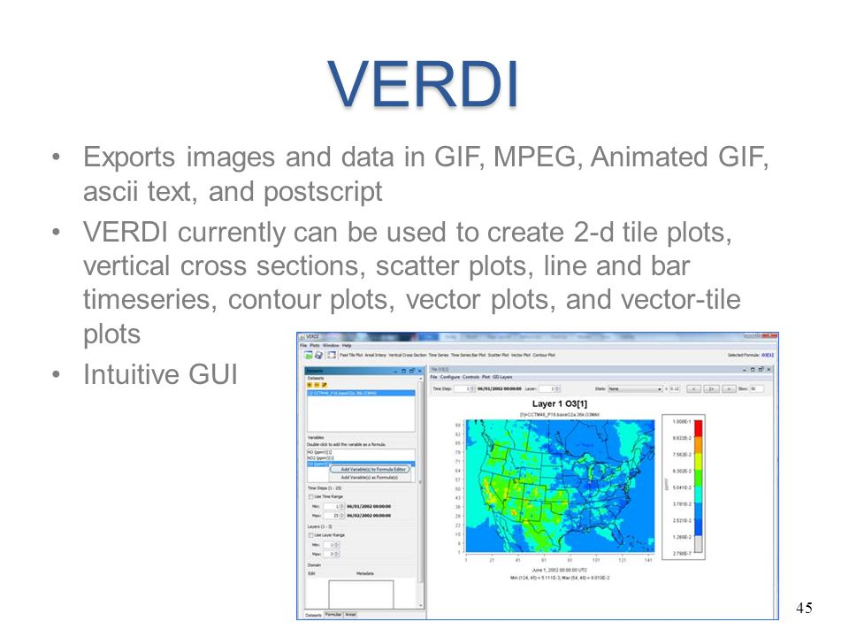 45 VERDI Exports images and data in GIF, MPEG, Animated GIF, ascii text, and postscript VERDI currently can be used to create 2-d tile plots, vertical