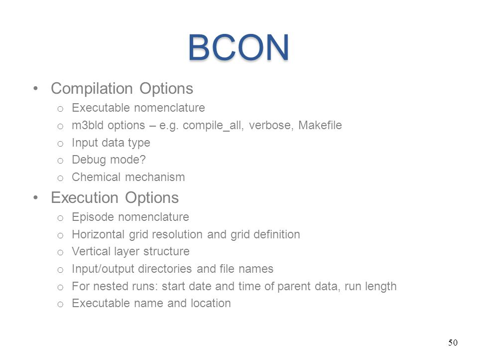 50 BCON Compilation Options o Executable nomenclature o m3bld options – e.g. compile_all, verbose, Makefile o Input data type o Debug mode? o Chemical