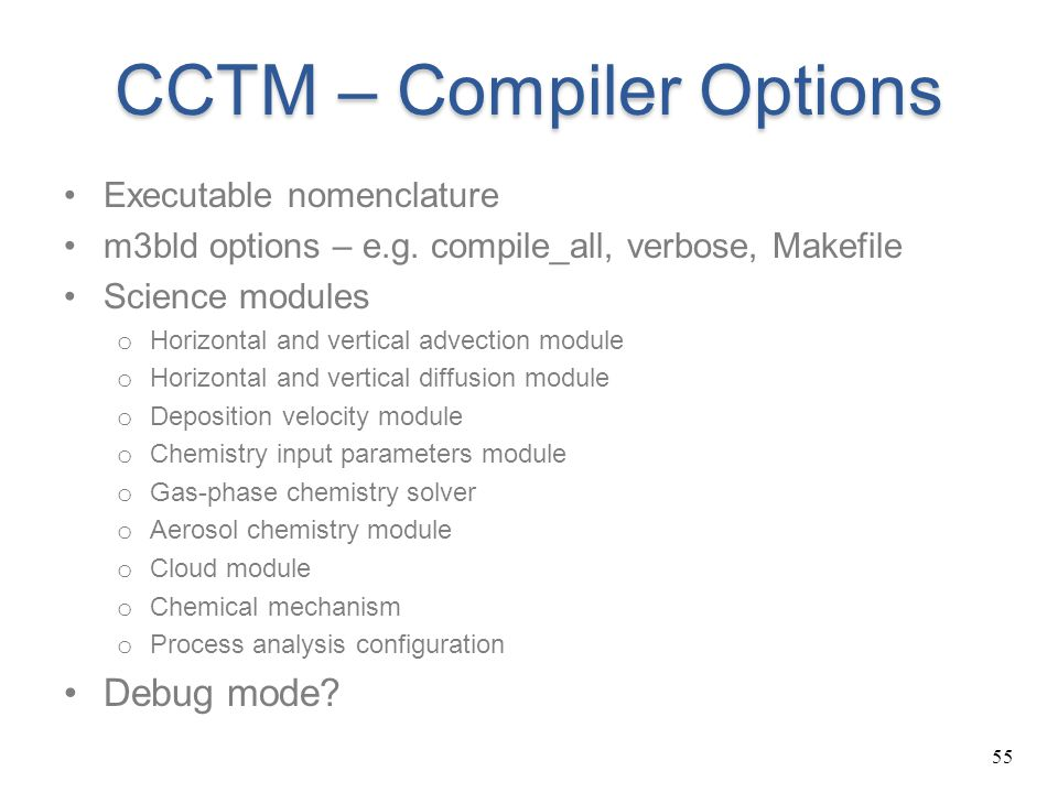 55 CCTM – Compiler Options Executable nomenclature m3bld options – e.g. compile_all, verbose, Makefile Science modules o Horizontal and vertical advec