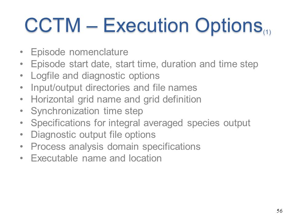 56 CCTM – Execution Options (1) Episode nomenclature Episode start date, start time, duration and time step Logfile and diagnostic options Input/outpu