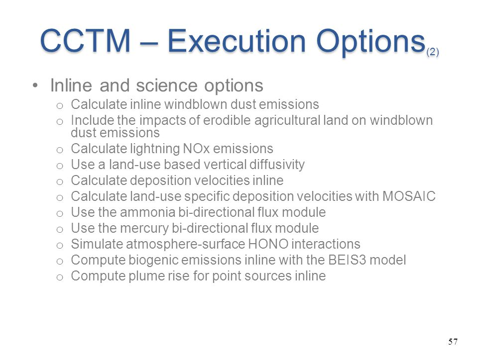 57 CCTM – Execution Options (2) Inline and science options o Calculate inline windblown dust emissions o Include the impacts of erodible agricultural