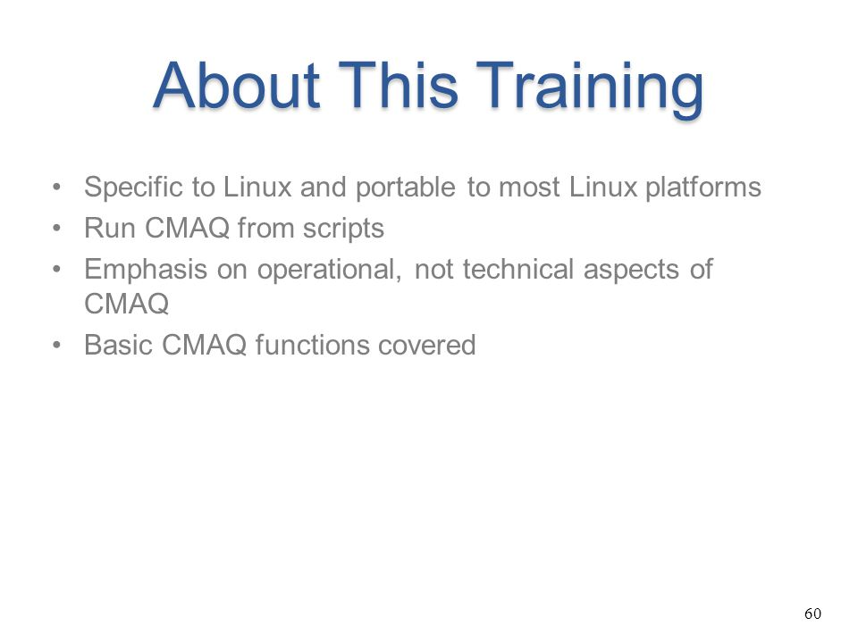 60 About This Training Specific to Linux and portable to most Linux platforms Run CMAQ from scripts Emphasis on operational, not technical aspects of