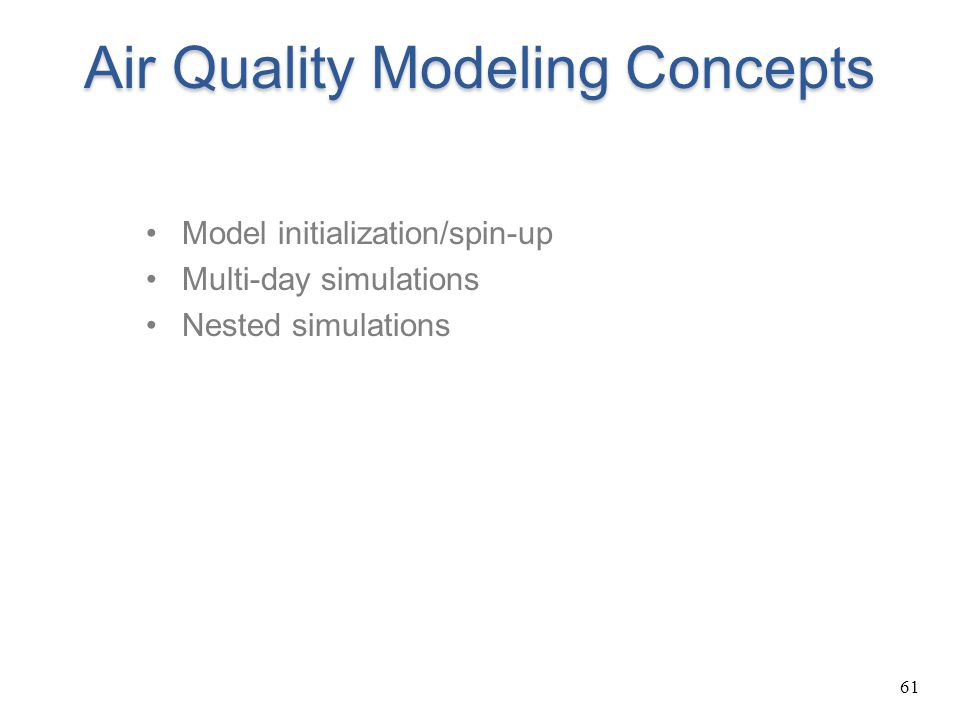 61 Air Quality Modeling Concepts Model initialization/spin-up Multi-day simulations Nested simulations