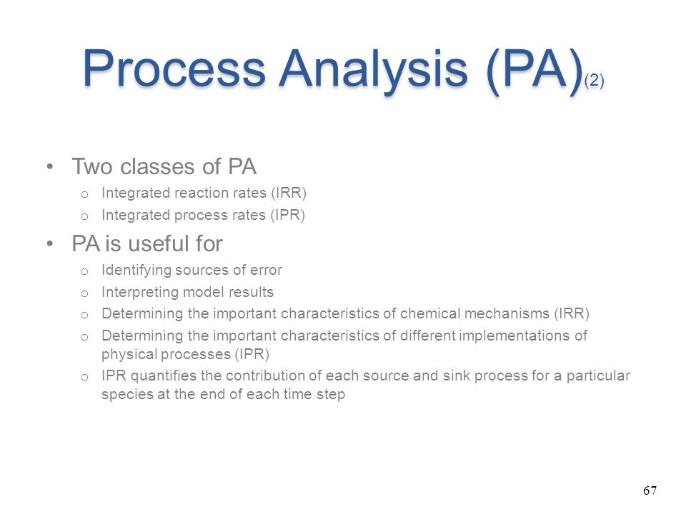 67 Process Analysis (PA) (2) Two classes of PA o Integrated reaction rates (IRR) o Integrated process rates (IPR) PA is useful for o Identifying sourc